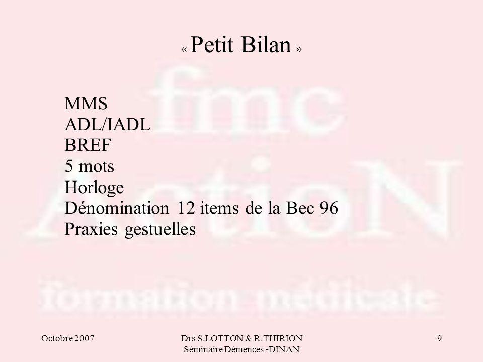 Octobre 2007Drs S.LOTTON & R.THIRION Séminaire Démences -DINAN 9 « Petit Bilan » MMS ADL/IADL BREF 5 mots Horloge Dénomination 12 items de la Bec 96 P
