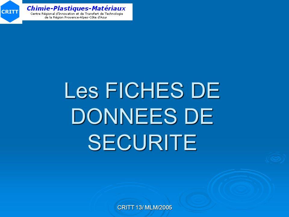 CRITT 13/ MLM/2005 PRODUITS VISES PAR LES FDS Préparations/substances dangereuses Préparations/substances dangereuses (T+, T, C, Xn, Xi, N, E, O, F+, F ou avec des phrases R) au sens De la directive 1999/45/CEDe la directive 1999/45/CE De larrêté du 20 avril 1994 modifiéDe larrêté du 20 avril 1994 modifié Extensions prévues par la Directive 1999/45/CE : Extensions prévues par la Directive 1999/45/CE : Préparations non classées comme dangereuses mais contenant : une substance présentant un danger pour la santé ou lenvironnementune substance présentant un danger pour la santé ou lenvironnement une substance pour laquelle il existe des limites dexposition sur les lieux de travailune substance pour laquelle il existe des limites dexposition sur les lieux de travail Si : concentration 1%p (préparations autres que gazeuses) concentration 0,2 %v (préparations gazeuses) Dans ce cas, le responsable de la mise sur le marché fournit la FDS sur demande de lutilisateur professionnel