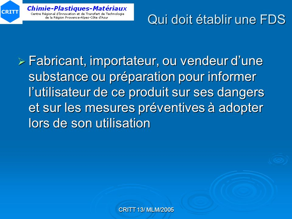 CRITT 13/ MLM/2005 Qui doit établir une FDS Fabricant, importateur, ou vendeur dune substance ou préparation pour informer lutilisateur de ce produit