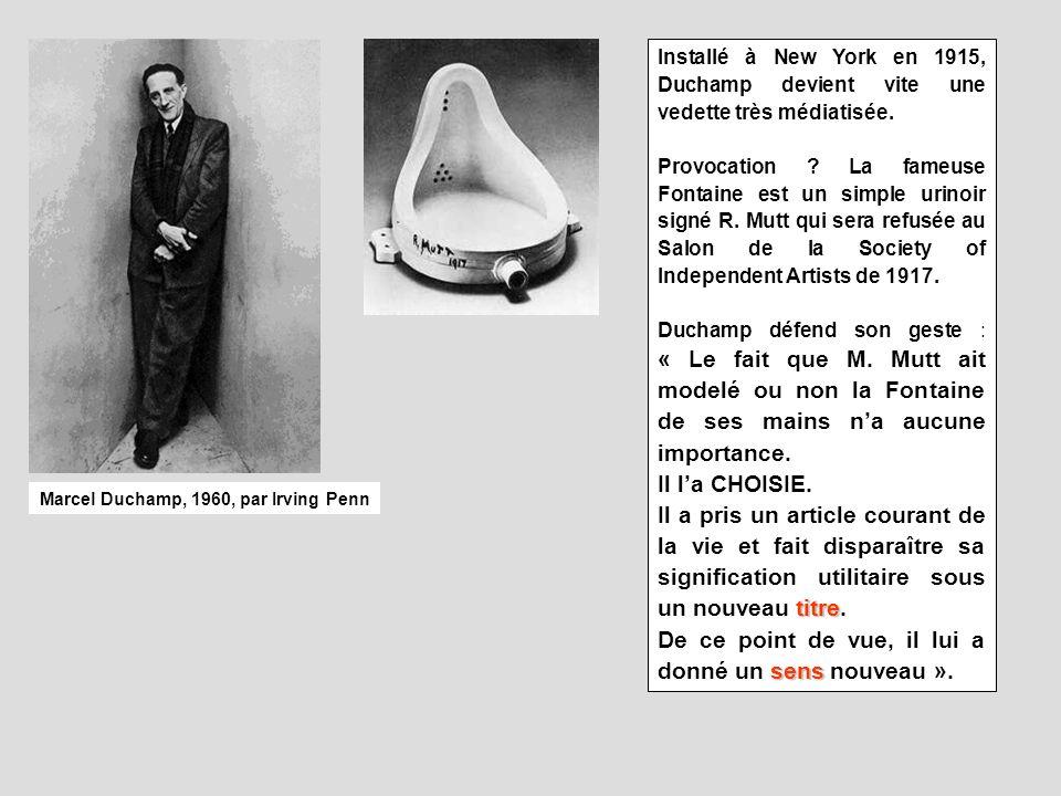Marcel Duchamp, 1960, par Irving Penn Installé à New York en 1915, Duchamp devient vite une vedette très médiatisée. Provocation ? La fameuse Fontaine