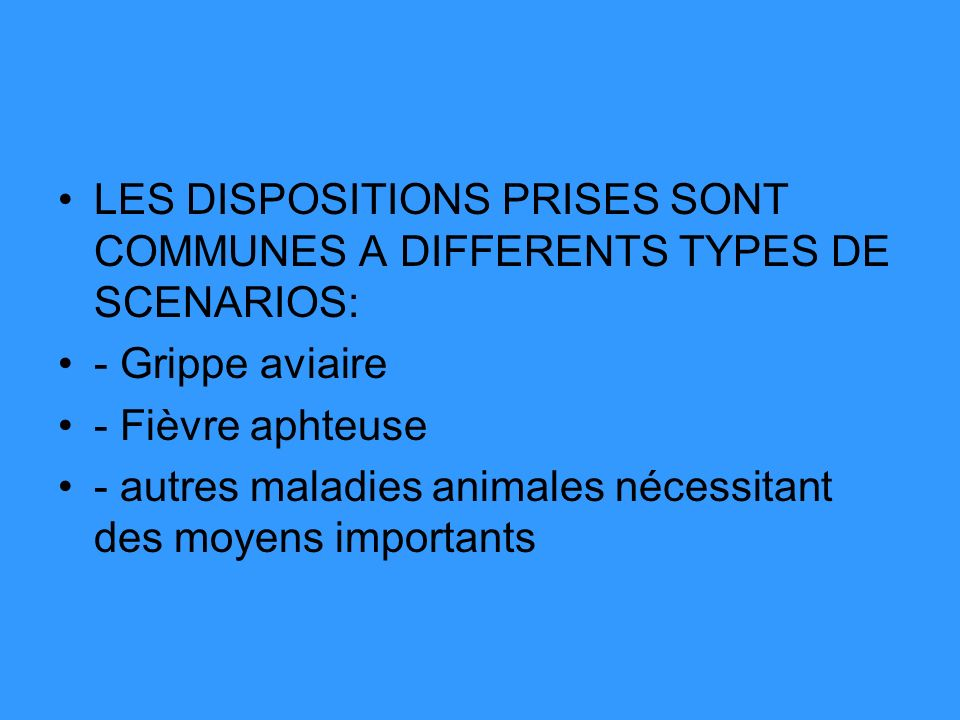 LES DISPOSITIONS PRISES SONT COMMUNES A DIFFERENTS TYPES DE SCENARIOS: - Grippe aviaire - Fièvre aphteuse - autres maladies animales nécessitant des m