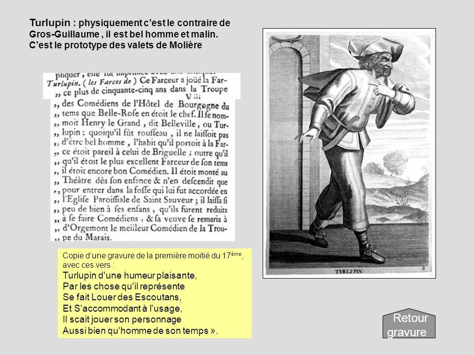 Turlupin : physiquement cest le contraire de Gros-Guillaume, il est bel homme et malin. Cest le prototype des valets de Molière Copie dune gravure de
