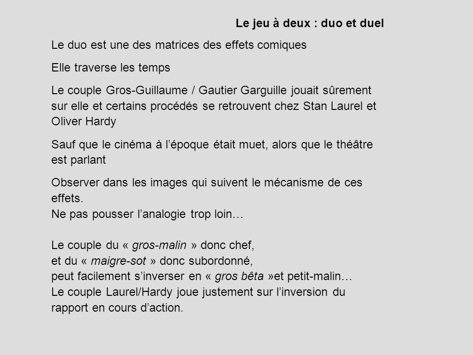 Le jeu à deux : duo et duel Le duo est une des matrices des effets comiques Elle traverse les temps Le couple Gros-Guillaume / Gautier Garguille jouai