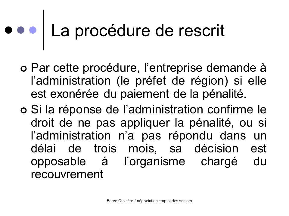 Force Ouvrière / négociation emploi des seniors La procédure de rescrit Par cette procédure, lentreprise demande à ladministration (le préfet de région) si elle est exonérée du paiement de la pénalité.