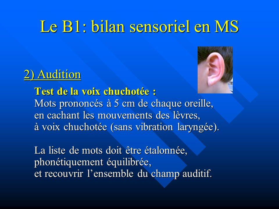 Le B1: bilan sensoriel en MS 2) Audition Test de la voix chuchotée : Mots prononcés à 5 cm de chaque oreille, en cachant les mouvements des lèvres, à voix chuchotée (sans vibration laryngée).