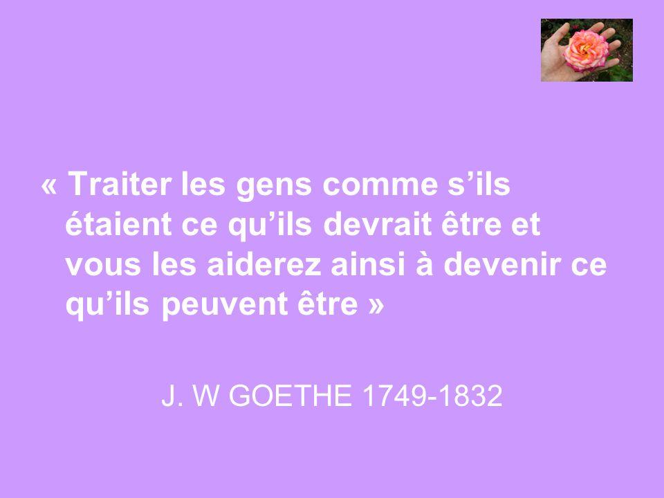 « Traiter les gens comme sils étaient ce quils devrait être et vous les aiderez ainsi à devenir ce quils peuvent être » J. W GOETHE 1749-1832