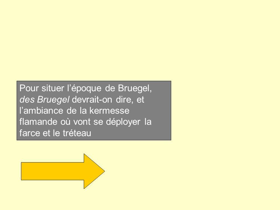 Pour situer lépoque de Bruegel, des Bruegel devrait-on dire, et lambiance de la kermesse flamande où vont se déployer la farce et le tréteau