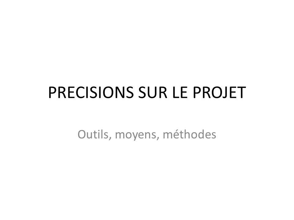 PRECISIONS SUR LE PROJET Outils, moyens, méthodes