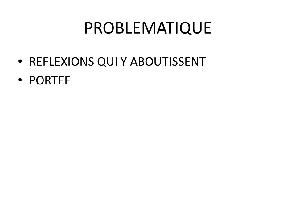 PROBLEMATIQUE REFLEXIONS QUI Y ABOUTISSENT PORTEE