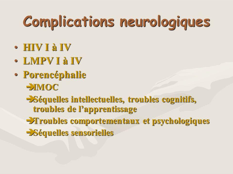 Complications neurologiques HIV I à IVHIV I à IV LMPV I à IVLMPV I à IV PorencéphaliePorencéphalie IMOC IMOC Séquelles intellectuelles, troubles cogni