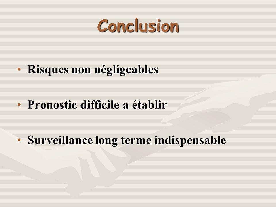 Conclusion Risques non négligeablesRisques non négligeables Pronostic difficile a établirPronostic difficile a établir Surveillance long terme indispe