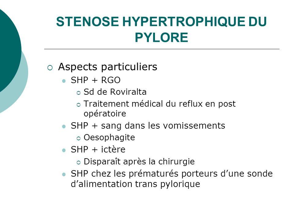 STENOSE HYPERTROPHIQUE DU PYLORE Aspects particuliers SHP + RGO Sd de Roviralta Traitement médical du reflux en post opératoire SHP + sang dans les vo