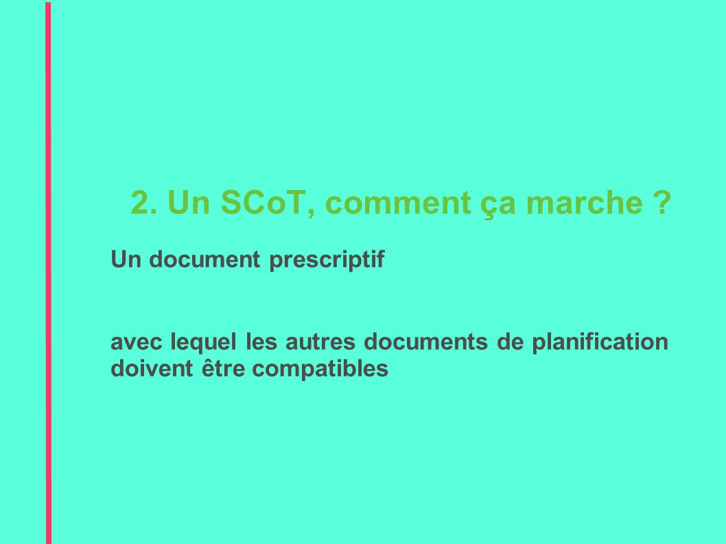 SCoT = acte réglementaire Edicte des règles au service de l intérêt général – si elles ne sont pas respectées = illégalité Un document prescriptif 3.