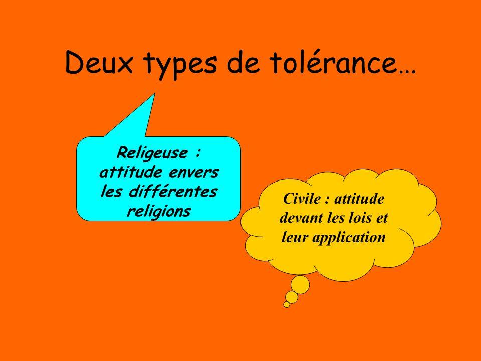 Deux types de tolérance… Religeuse : attitude envers les différentes religions Civile : attitude devant les lois et leur application