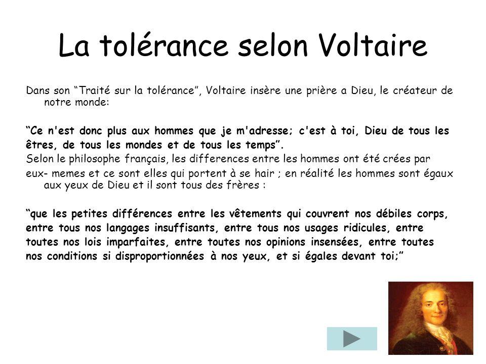 La tolérance selon Voltaire Dans son Traité sur la tolérance, Voltaire insère une prière a Dieu, le créateur de notre monde: Ce n'est donc plus aux ho