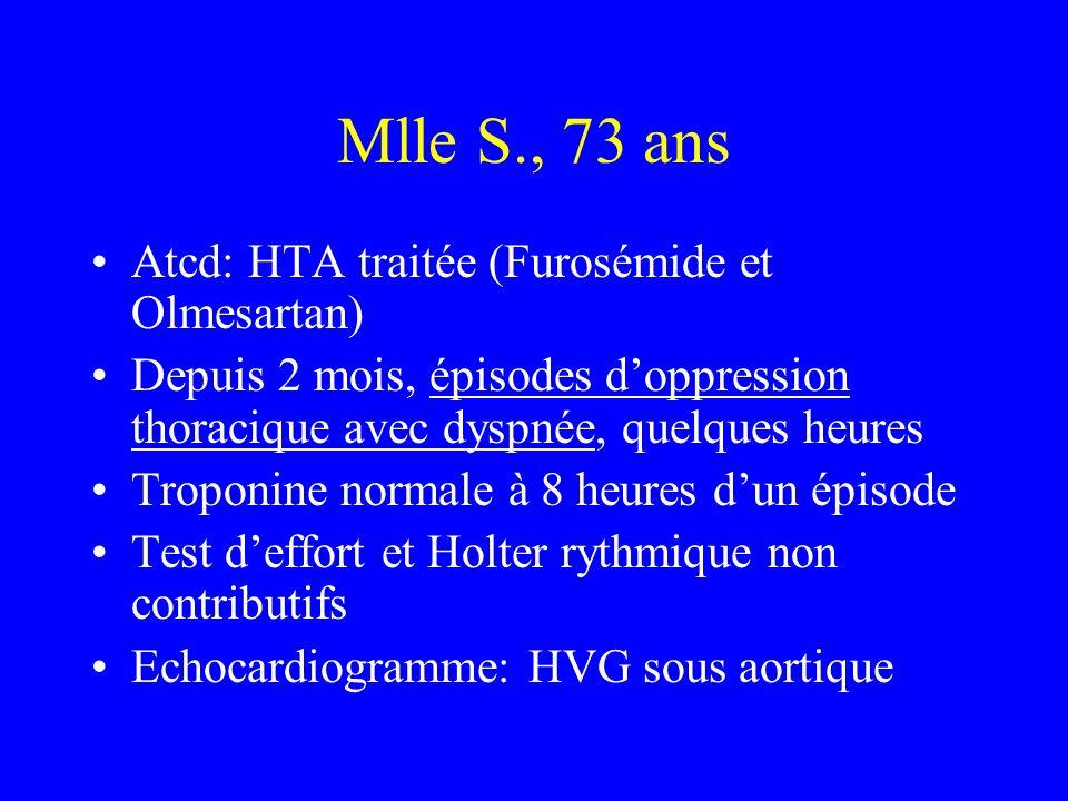 Mlle S., 73 ans Atcd: HTA traitée (Furosémide et Olmesartan) Depuis 2 mois, épisodes doppression thoracique avec dyspnée, quelques heures Troponine normale à 8 heures dun épisode Test deffort et Holter rythmique non contributifs Echocardiogramme: HVG sous aortique