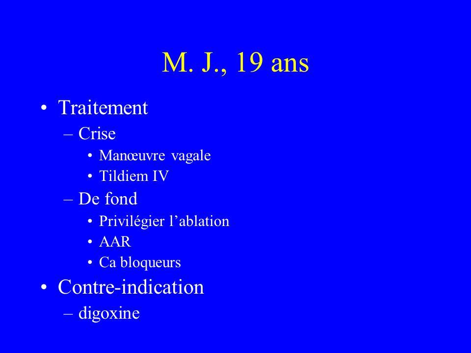 M. J., 19 ans Traitement –Crise Manœuvre vagale Tildiem IV –De fond Privilégier lablation AAR Ca bloqueurs Contre-indication –digoxine