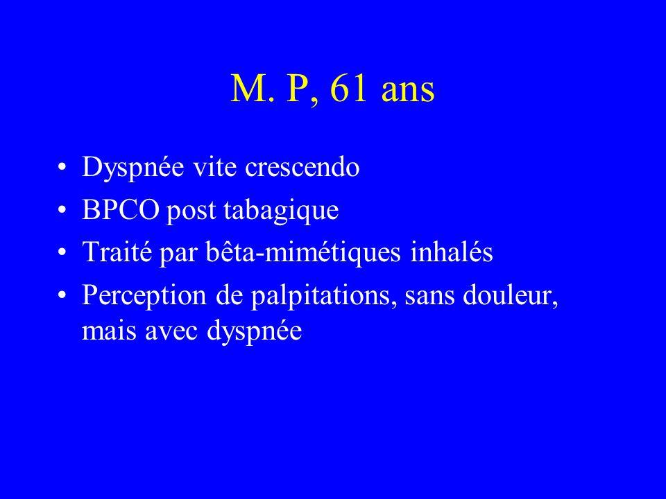 M. P, 61 ans Dyspnée vite crescendo BPCO post tabagique Traité par bêta-mimétiques inhalés Perception de palpitations, sans douleur, mais avec dyspnée