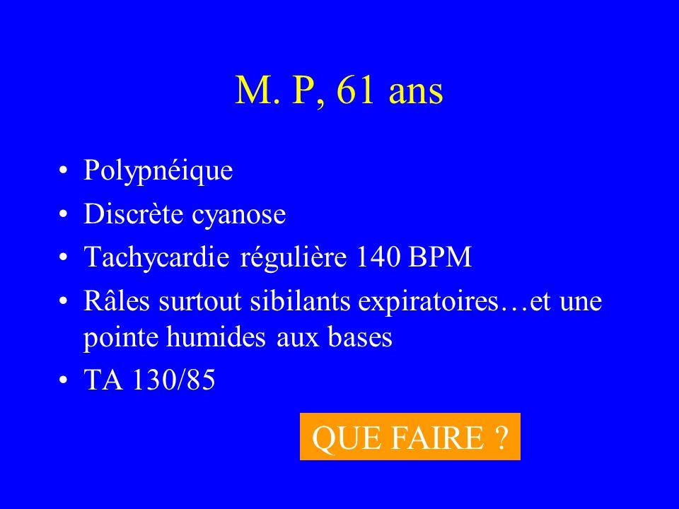 M. P, 61 ans Polypnéique Discrète cyanose Tachycardie régulière 140 BPM Râles surtout sibilants expiratoires…et une pointe humides aux bases TA 130/85