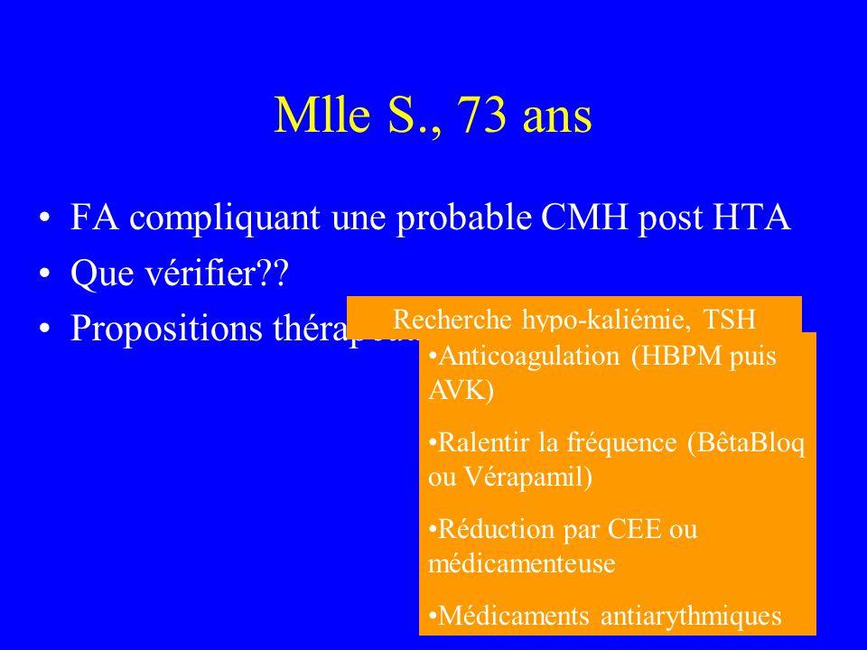 Mlle S., 73 ans FA compliquant une probable CMH post HTA Que vérifier?? Propositions thérapeutiques? Recherche hypo-kaliémie, TSH Anticoagulation (HBP