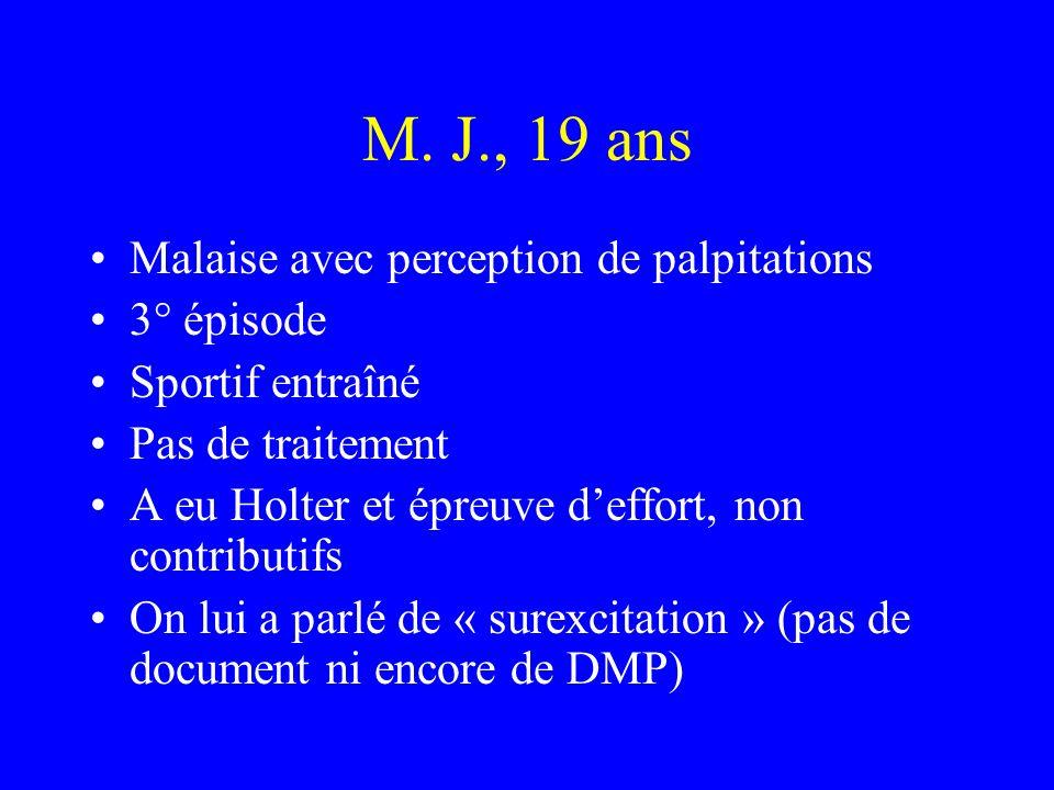 M. J., 19 ans Malaise avec perception de palpitations 3° épisode Sportif entraîné Pas de traitement A eu Holter et épreuve deffort, non contributifs O