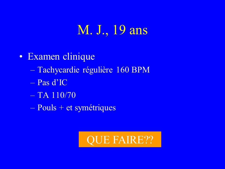 M. J., 19 ans Examen clinique –Tachycardie régulière 160 BPM –Pas dIC –TA 110/70 –Pouls + et symétriques QUE FAIRE??
