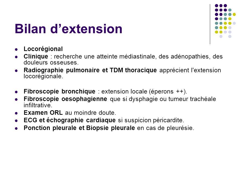 Bilan dextension Locorégional Clinique : recherche une atteinte médiastinale, des adénopathies, des douleurs osseuses. Radiographie pulmonaire et TDM