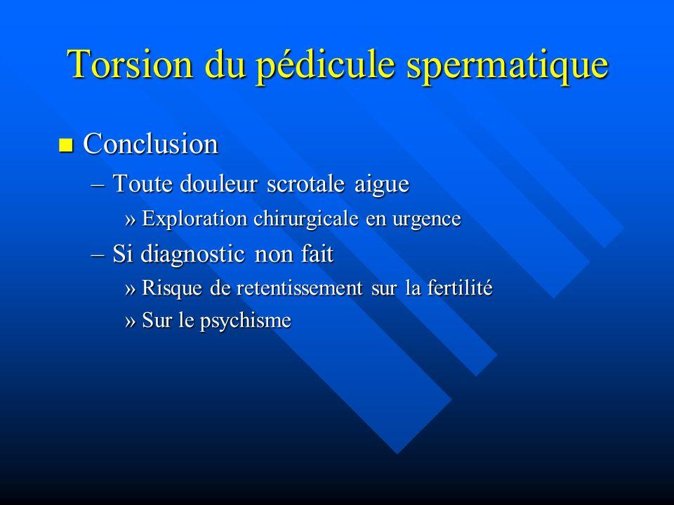 Torsion du pédicule spermatique Conclusion Conclusion –Toute douleur scrotale aigue »Exploration chirurgicale en urgence –Si diagnostic non fait »Risq