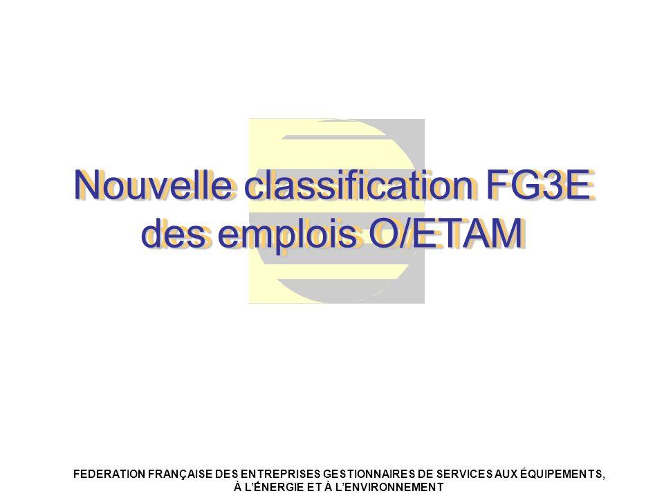 Nouvelle classification FG3E des emplois O/ETAM FEDERATION FRANÇAISE DES ENTREPRISES GESTIONNAIRES DE SERVICES AUX ÉQUIPEMENTS, À LNERGIE ET À LENVIRO