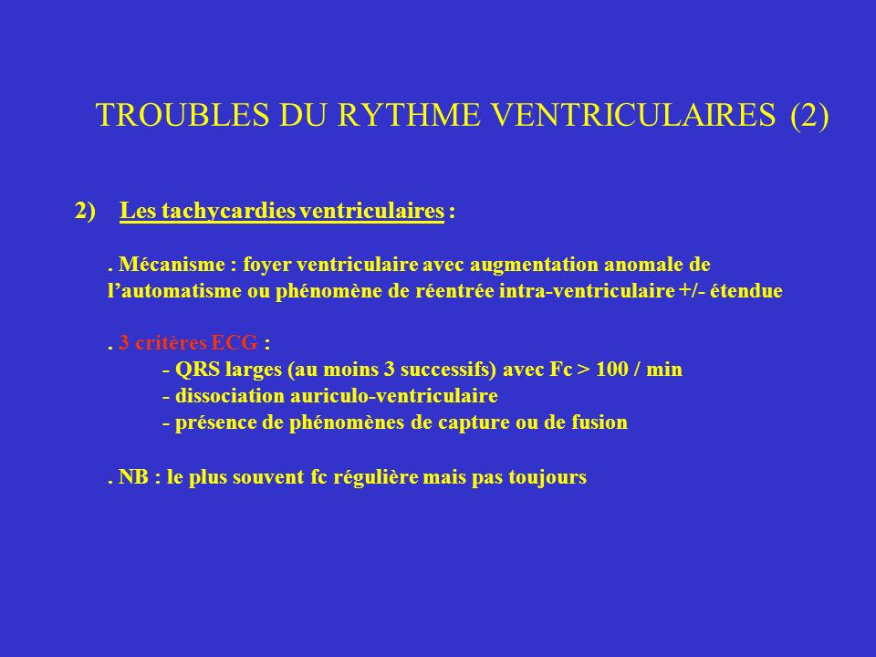 TROUBLES DU RYTHME VENTRICULAIRES (2) 2) Les tachycardies ventriculaires :. Mécanisme : foyer ventriculaire avec augmentation anomale de lautomatisme
