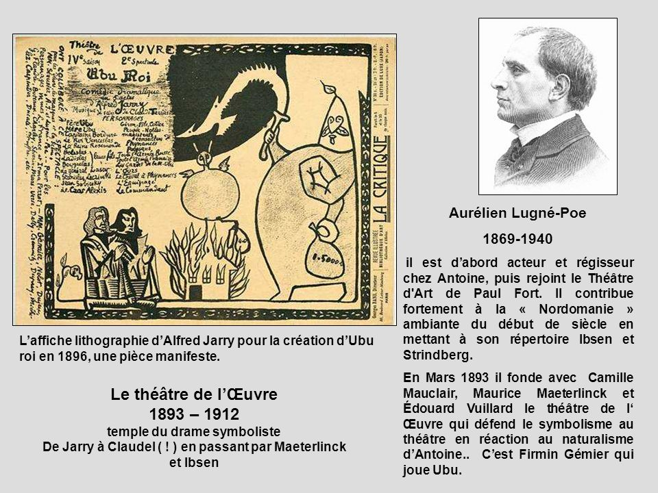 Aurélien Lugné-Poe 1869-1940 il est dabord acteur et régisseur chez Antoine, puis rejoint le Théâtre d'Art de Paul Fort. Il contribue fortement à la «