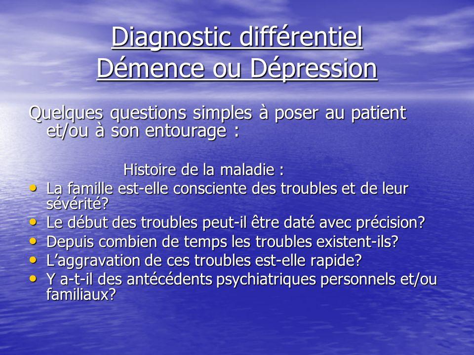 Diagnostic différentiel Démence ou Dépression Quelques questions simples à poser au patient et/ou à son entourage : Histoire de la maladie : La famill
