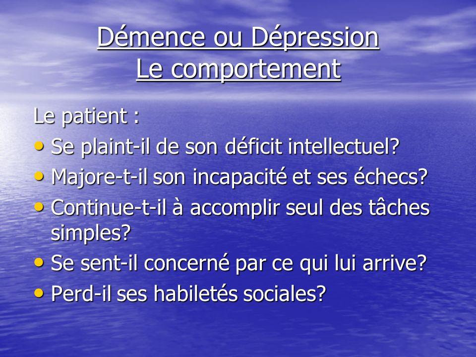 Démence ou Dépression Le comportement Le patient : Se plaint-il de son déficit intellectuel? Se plaint-il de son déficit intellectuel? Majore-t-il son