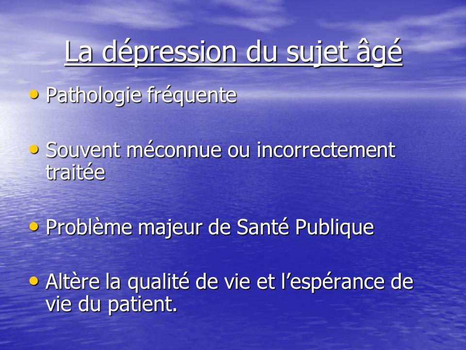 La dépression du sujet âgé Pathologie fréquente Pathologie fréquente Souvent méconnue ou incorrectement traitée Souvent méconnue ou incorrectement tra