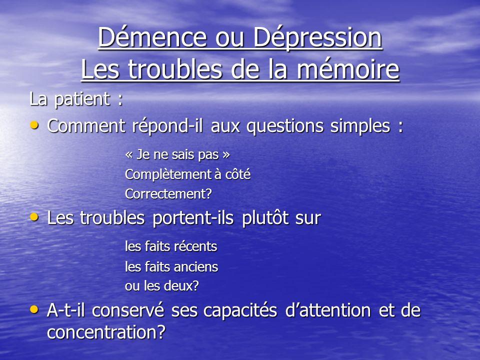 Démence ou Dépression Les troubles de la mémoire La patient : Comment répond-il aux questions simples : Comment répond-il aux questions simples : « Je