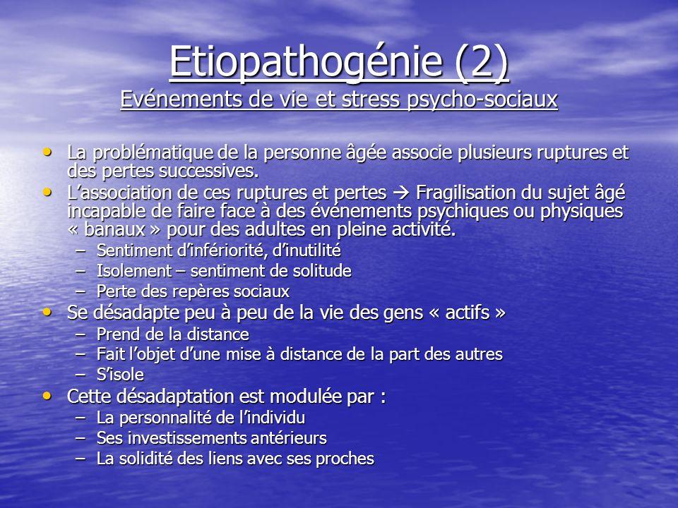 Etiopathogénie (2) Evénements de vie et stress psycho-sociaux La problématique de la personne âgée associe plusieurs ruptures et des pertes successive