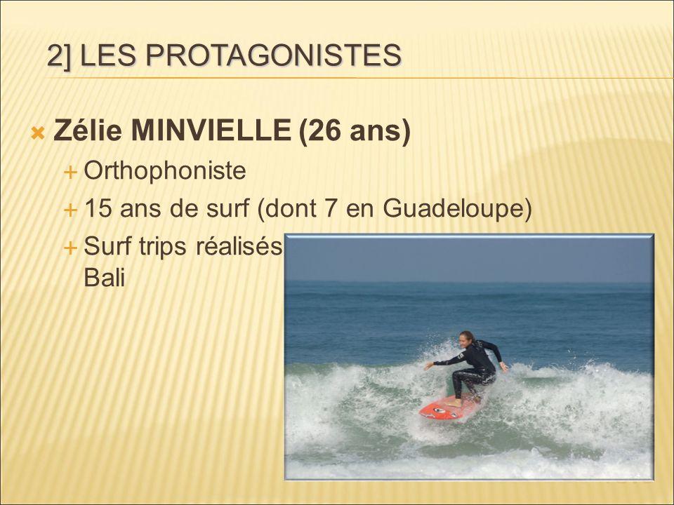 Zélie MINVIELLE (26 ans) Orthophoniste 15 ans de surf (dont 7 en Guadeloupe) Surf trips réalisés: Puerto Rico, Guadeloupe, Bali 2] LES PROTAGONISTES