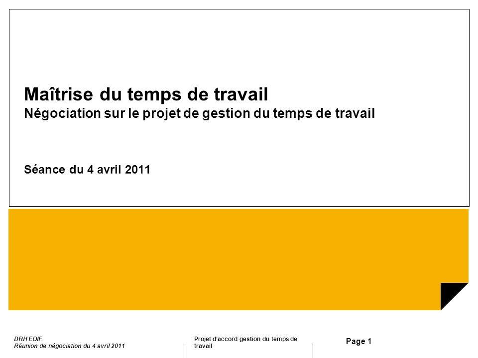 Projet daccord gestion du temps de travail DRH EOIF Réunion de négociation du 4 avril 2011 Page 1 Maîtrise du temps de travail Négociation sur le proj