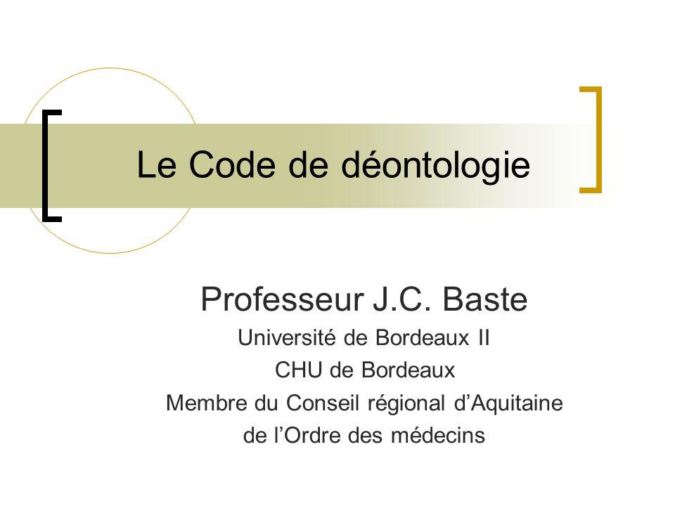 Le Code de déontologie Professeur J.C. Baste Université de Bordeaux II CHU de Bordeaux Membre du Conseil régional dAquitaine de lOrdre des médecins
