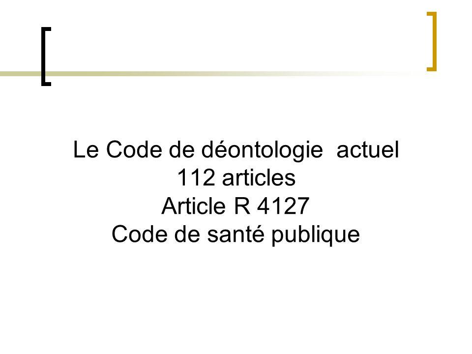 Le Code de déontologie actuel 112 articles Article R 4127 Code de santé publique