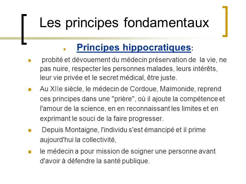 Les principes fondamentaux Principes hippocratiques : probité et dévouement du médecin préservation de la vie, ne pas nuire, respecter les personnes m