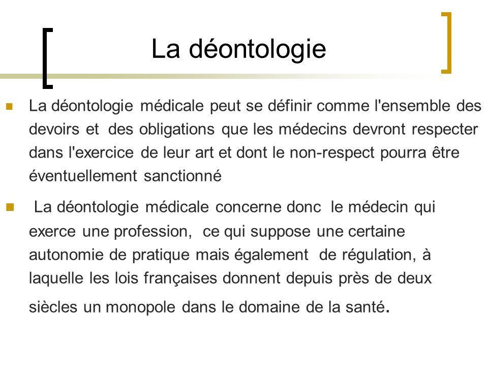 La déontologie La déontologie médicale peut se définir comme l'ensemble des devoirs et des obligations que les médecins devront respecter dans l'exerc
