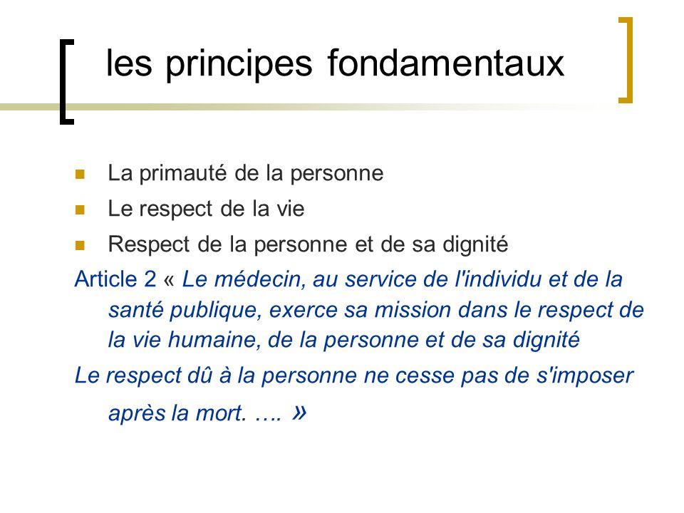 les principes fondamentaux La primauté de la personne Le respect de la vie Respect de la personne et de sa dignité Article 2 « Le médecin, au service