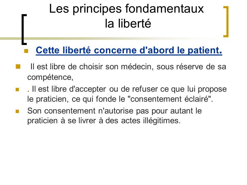 Les principes fondamentaux la liberté Cette liberté concerne d'abord le patient. Il est libre de choisir son médecin, sous réserve de sa compétence,.