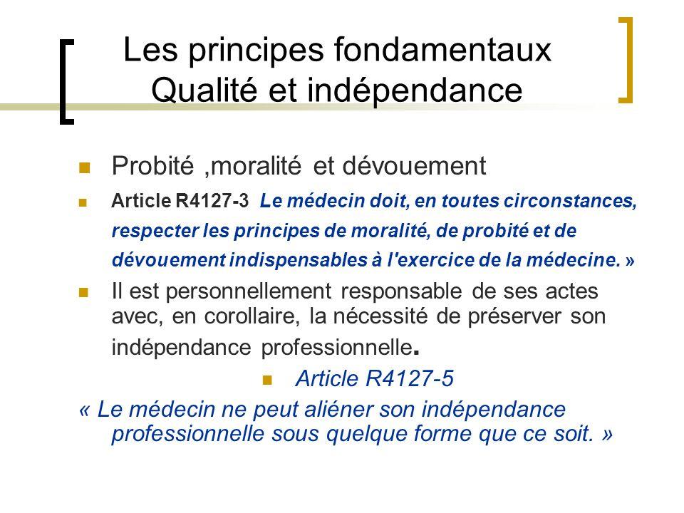 Les principes fondamentaux Qualité et indépendance Probité,moralité et dévouement Article R4127-3 Le médecin doit, en toutes circonstances, respecter