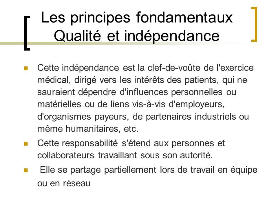 Les principes fondamentaux Qualité et indépendance Cette indépendance est la clef-de-voûte de l'exercice médical, dirigé vers les intérêts des patient