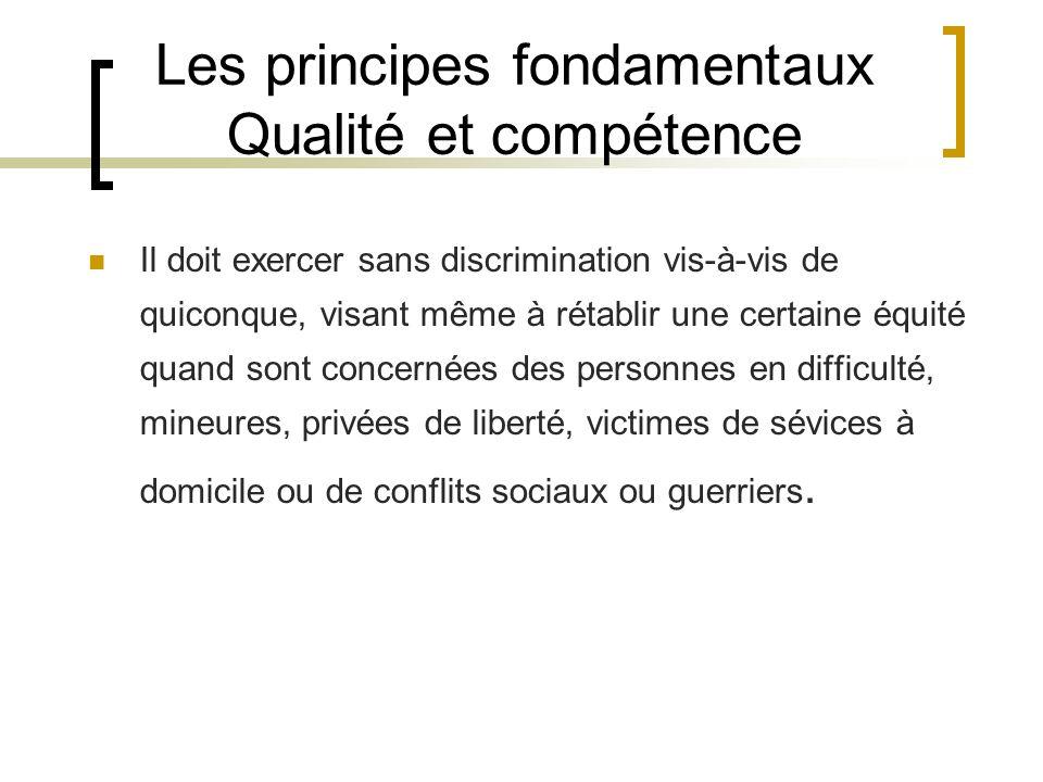 Les principes fondamentaux Qualité et compétence Il doit exercer sans discrimination vis-à-vis de quiconque, visant même à rétablir une certaine équit