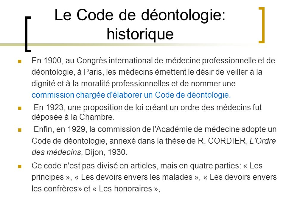 Le Code de déontologie: historique En 1900, au Congrès international de médecine professionnelle et de déontologie, à Paris, les médecins émettent le
