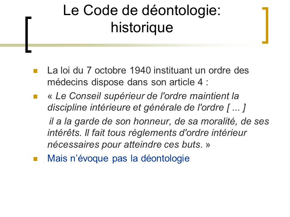 Le Code de déontologie: historique La loi du 7 octobre 1940 instituant un ordre des médecins dispose dans son article 4 : « Le Conseil supérieur de l'