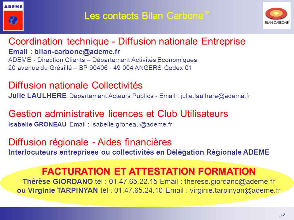 17 Les contacts Bilan Carbone Les contacts Bilan Carbone Coordination technique - Diffusion nationale Entreprise Email : bilan-carbone@ademe.fr ADEME